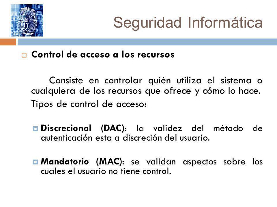 Seguridad Informática Control de acceso a los recursos Consiste en controlar quién utiliza el sistema o cualquiera de los recursos que ofrece y cómo l