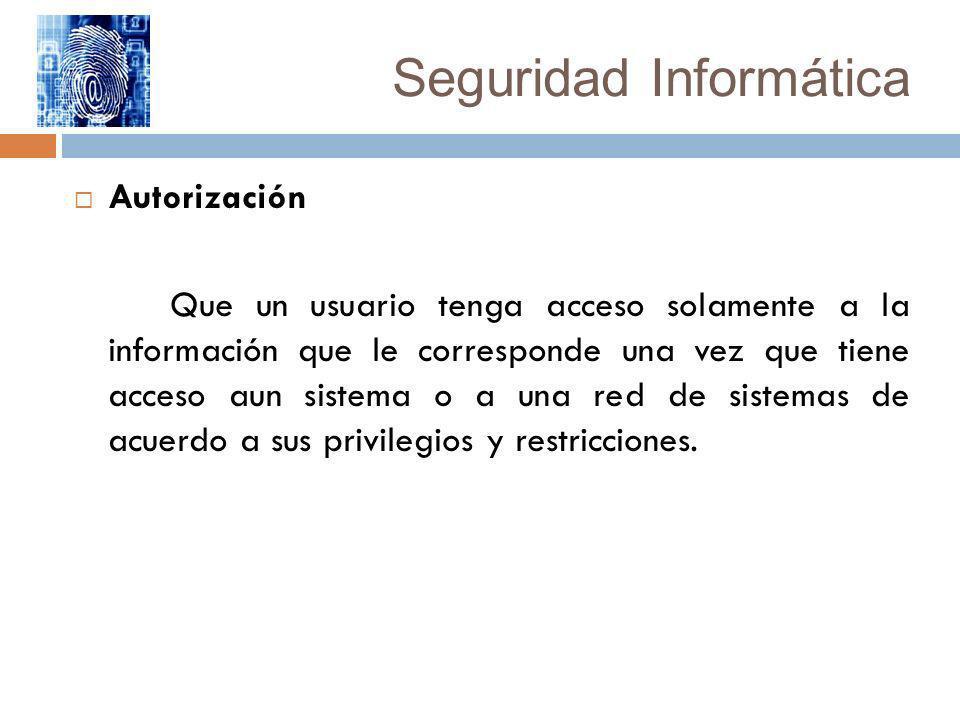 Seguridad Informática Autorización Que un usuario tenga acceso solamente a la información que le corresponde una vez que tiene acceso aun sistema o a