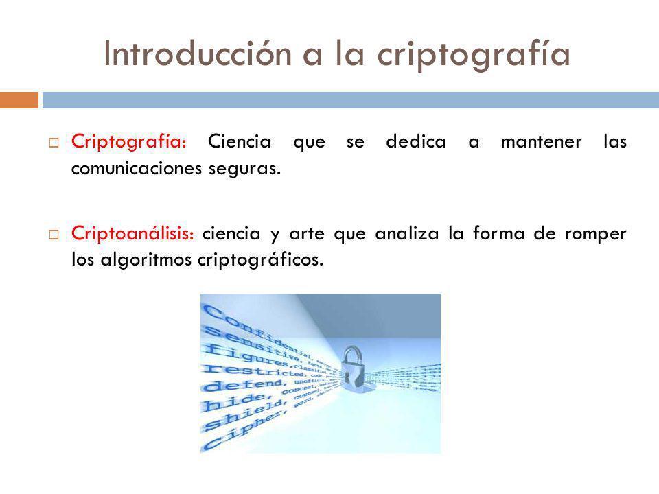 Introducción a la criptografía Criptografía: Ciencia que se dedica a mantener las comunicaciones seguras. Criptoanálisis: ciencia y arte que analiza l