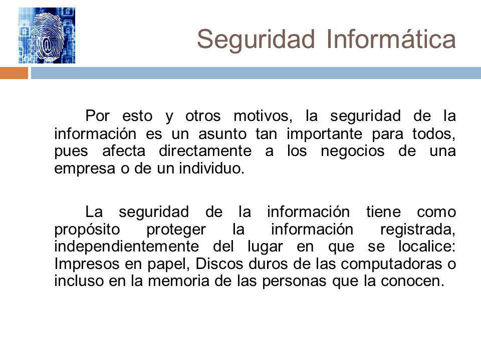 Seguridad Informática Por esto y otros motivos, la seguridad de la información es un asunto tan importante para todos, pues afecta directamente a los
