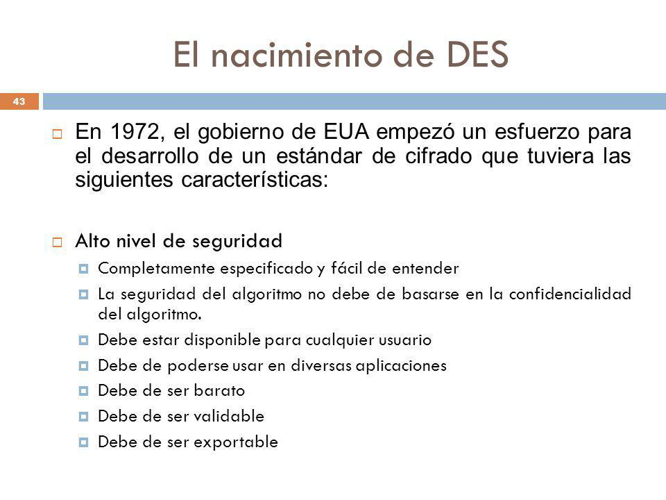 El nacimiento de DES 43 En 1972, el gobierno de EUA empezó un esfuerzo para el desarrollo de un estándar de cifrado que tuviera las siguientes caracte