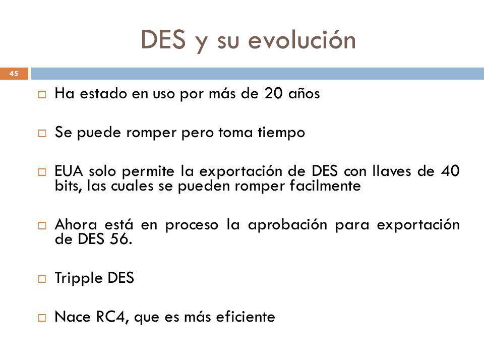 DES y su evolución 45 Ha estado en uso por más de 20 años Se puede romper pero toma tiempo EUA solo permite la exportación de DES con llaves de 40 bit