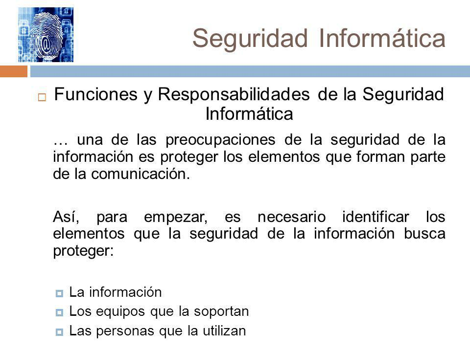 Seguridad Informática Funciones y Responsabilidades de la Seguridad Informática … una de las preocupaciones de la seguridad de la información es prote