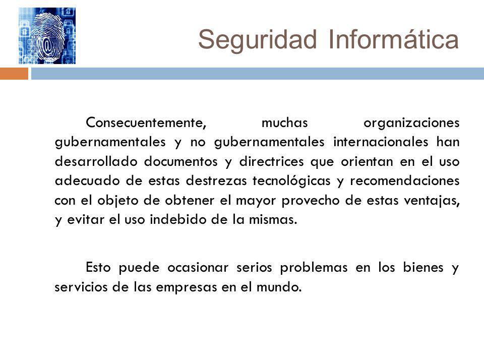 Seguridad Informática Consecuentemente, muchas organizaciones gubernamentales y no gubernamentales internacionales han desarrollado documentos y direc