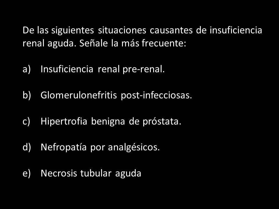 De las siguientes situaciones causantes de insuficiencia renal aguda. Señale la más frecuente: a) Insuficiencia renal pre-renal. b) Glomerulonefritis