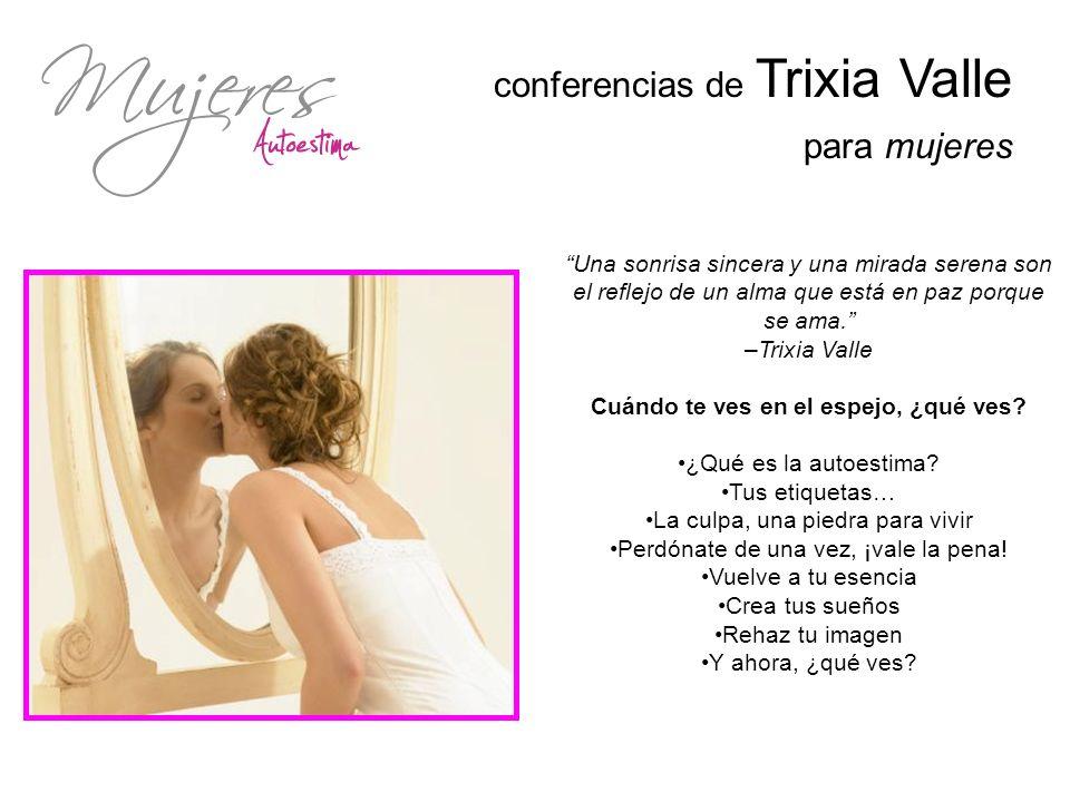 conferencias de Trixia Valle para mujeres Una sonrisa sincera y una mirada serena son el reflejo de un alma que está en paz porque se ama. –Trixia Val