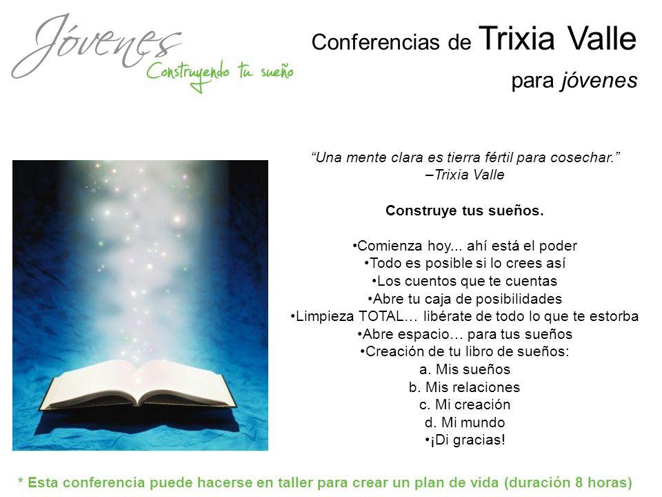 Conferencias de Trixia Valle para jóvenes Una mente clara es tierra fértil para cosechar. –Trixia Valle Construye tus sueños. Comienza hoy... ahí está
