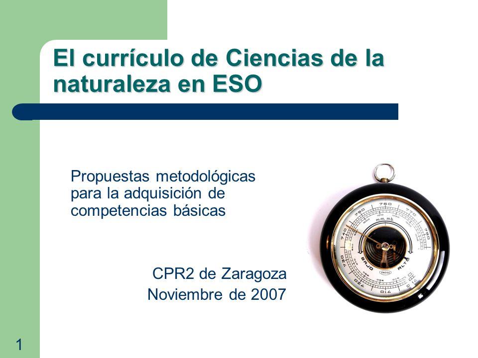 El currículo de Ciencias de la naturaleza en ESO Propuestas metodológicas para la adquisición de competencias básicas CPR2 de Zaragoza Noviembre de 20
