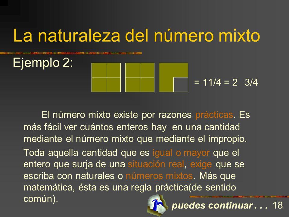 La naturaleza del número mixto Reconocemos al número mixto como la suma de un natural y un propio. Se escribe, llanamente hablando, con un fraccionari