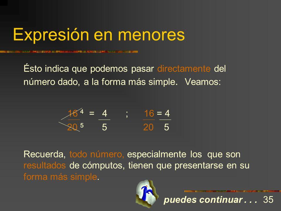 Expresión en menores Ejemplo: Simplifica la expresión 16/20 16 ÷ 2 = 8 ÷ 2 = 4 entonces: 16 = 8 = 4 20 ÷ 2 10 ÷ 2 5 20 10 5 A diferencia de la expresi