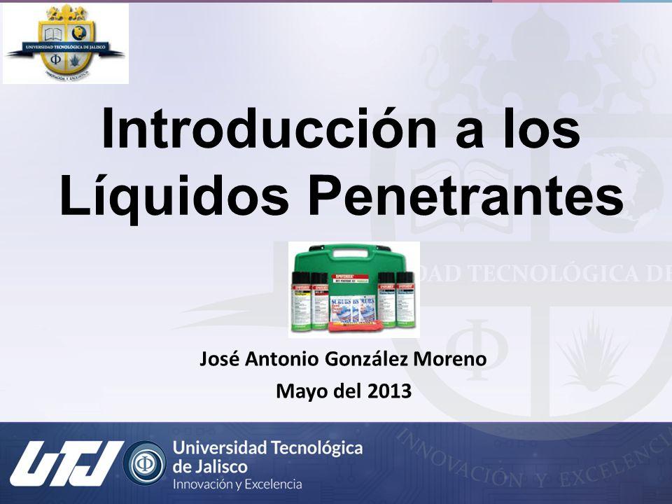 Introducción a los Líquidos Penetrantes José Antonio González Moreno Mayo del 2013