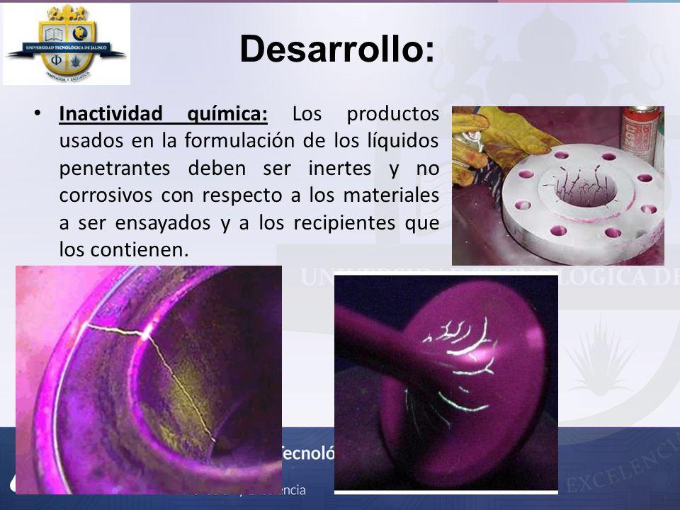 Desarrollo: Inactividad química: Los productos usados en la formulación de los líquidos penetrantes deben ser inertes y no corrosivos con respecto a l