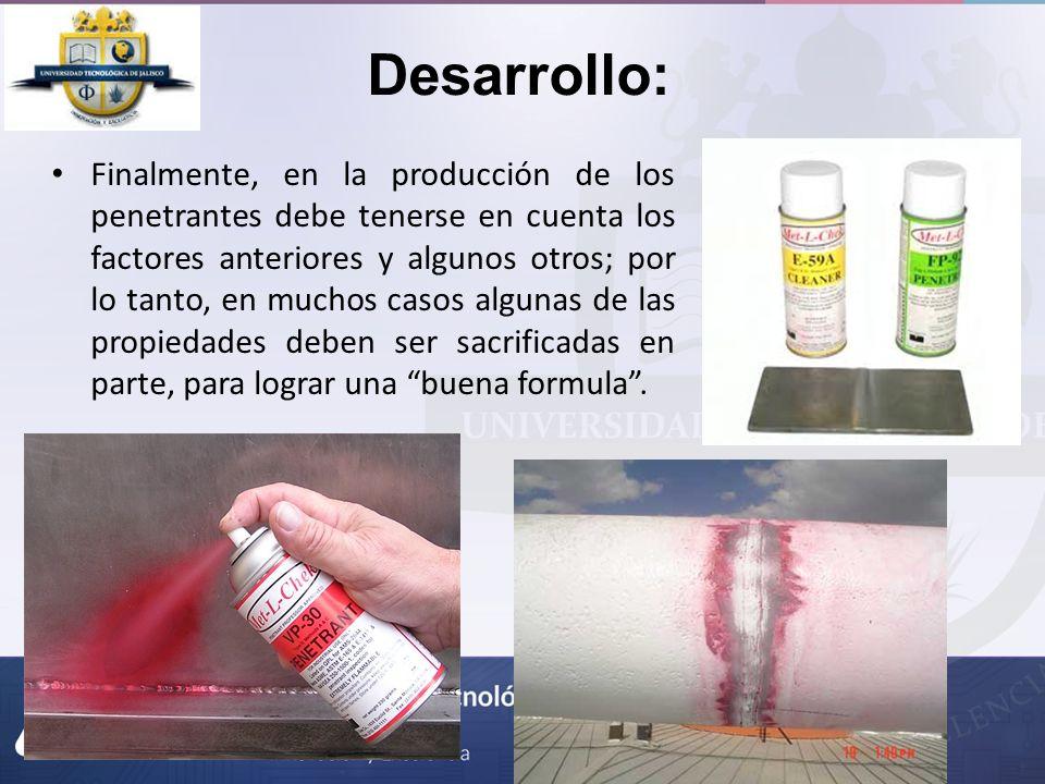 Desarrollo: Finalmente, en la producción de los penetrantes debe tenerse en cuenta los factores anteriores y algunos otros; por lo tanto, en muchos ca