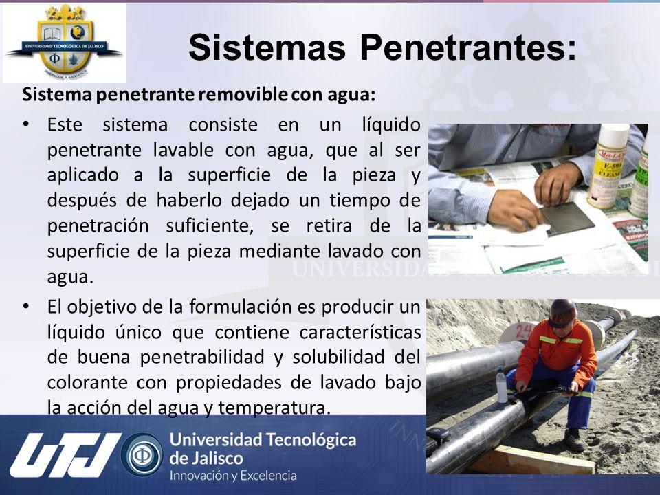 Sistemas Penetrantes: Sistema penetrante removible con agua: Este sistema consiste en un líquido penetrante lavable con agua, que al ser aplicado a la