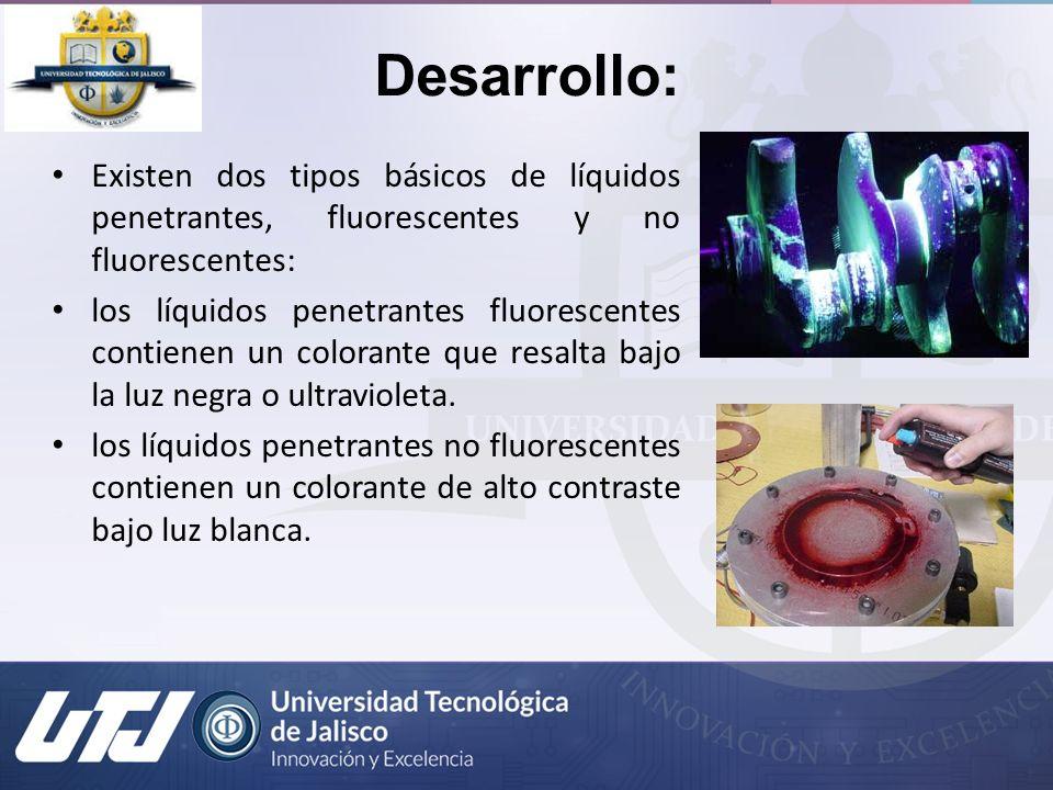 Desarrollo: Existen dos tipos básicos de líquidos penetrantes, fluorescentes y no fluorescentes: los líquidos penetrantes fluorescentes contienen un c