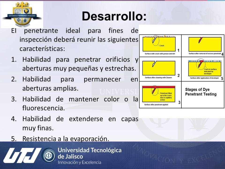 Desarrollo: El penetrante ideal para fines de inspección deberá reunir las siguientes características: 1.Habilidad para penetrar orificios y aberturas