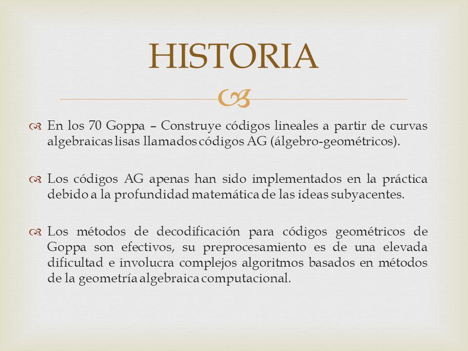 En los 70 Goppa – Construye códigos lineales a partir de curvas algebraicas lisas llamados códigos AG (álgebro-geométricos). Los códigos AG apenas han