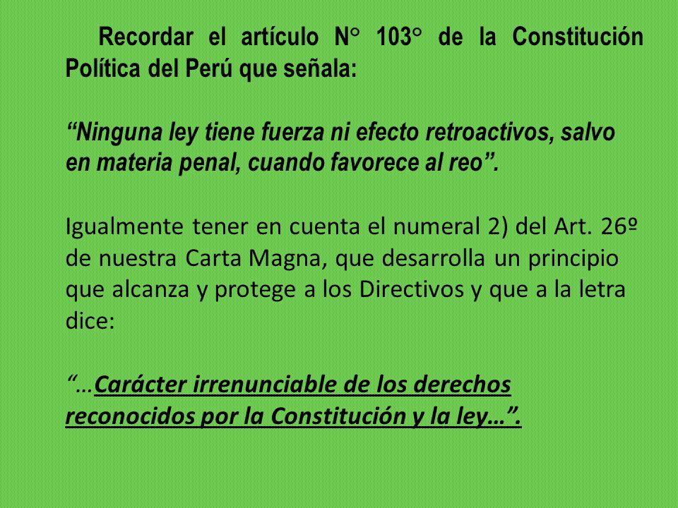 Recordar el artículo N° 103° de la Constitución Política del Perú que señala: Ninguna ley tiene fuerza ni efecto retroactivos, salvo en materia penal, cuando favorece al reo.