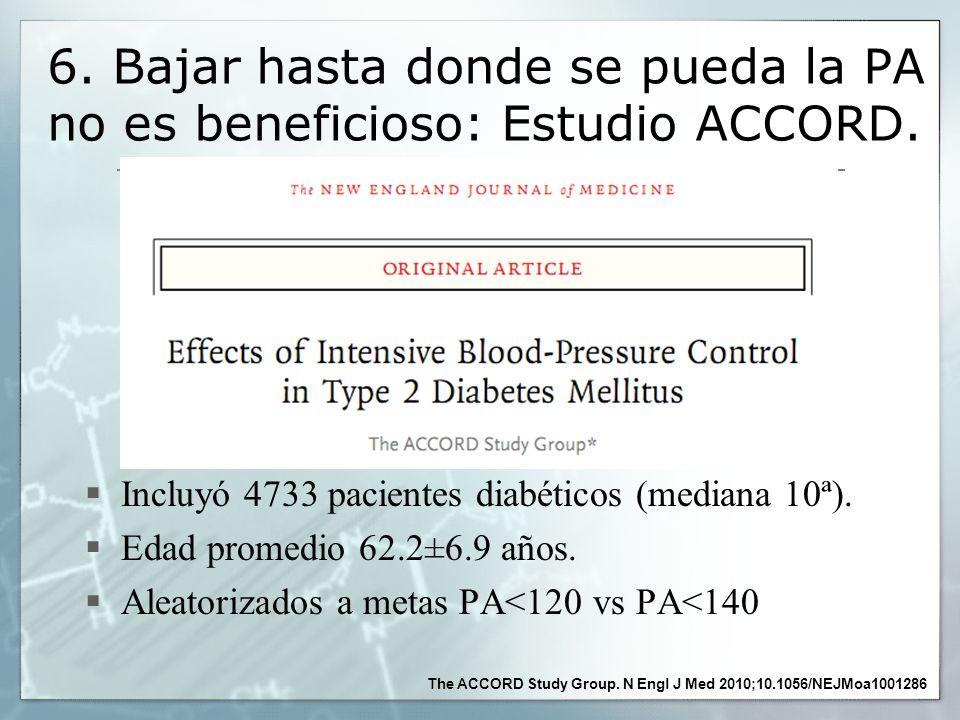 6. Bajar hasta donde se pueda la PA no es beneficioso: Estudio ACCORD. Incluyó 4733 pacientes diabéticos (mediana 10ª). Edad promedio 62.2±6.9 años. A