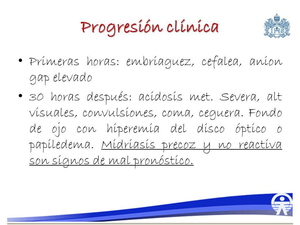 Progresión clínica Primeras horas: embriaguez, cefalea, anion gap elevado 30 horas después: acidosis met. Severa, alt visuales, convulsiones, coma, ce