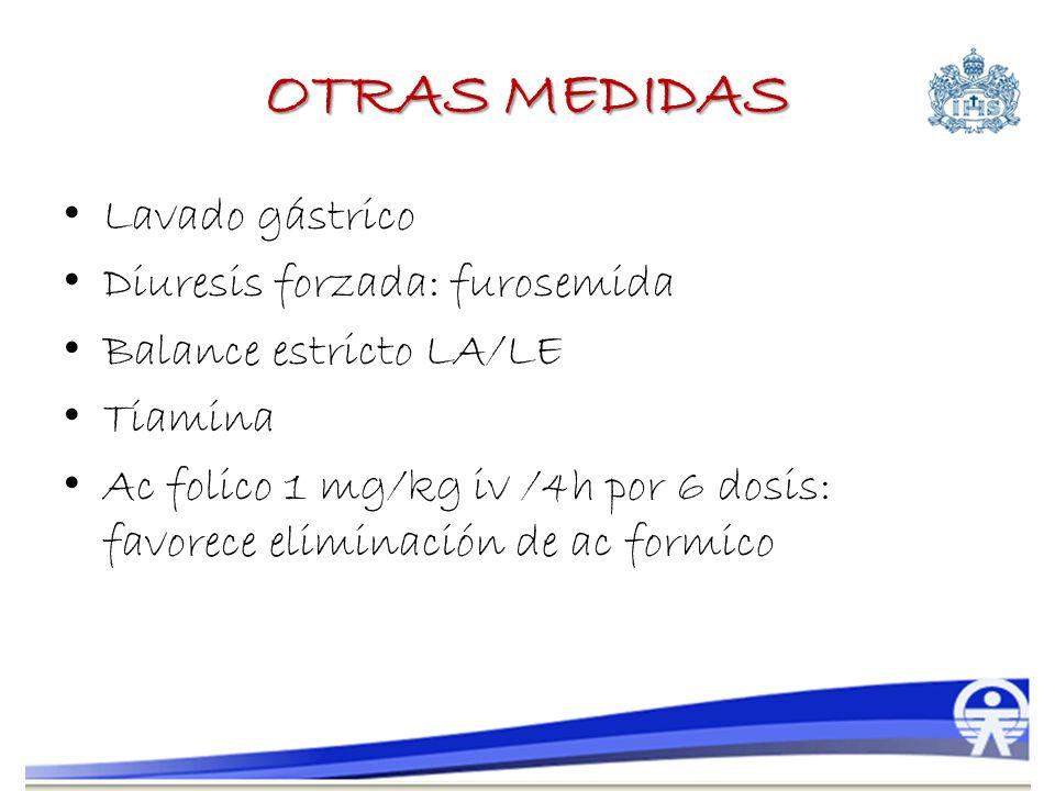 OTRAS MEDIDAS Lavado gástrico Diuresis forzada: furosemida Balance estricto LA/LE Tiamina Ac folico 1 mg/kg iv /4h por 6 dosis: favorece eliminación d