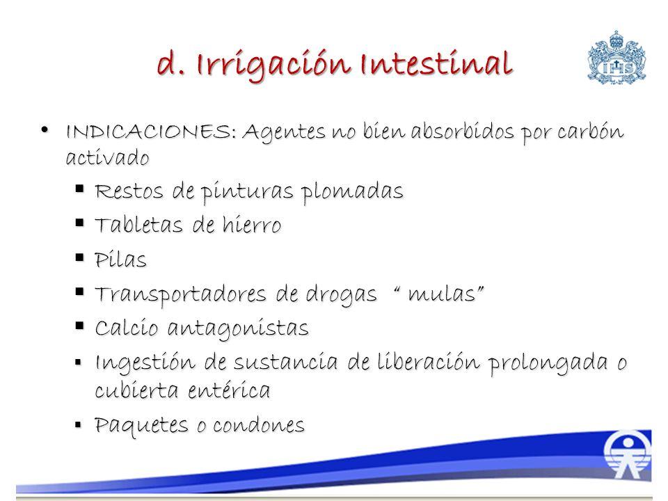 d. Irrigación Intestinal INDICACIONES: Agentes no bien absorbidos por carbón activado INDICACIONES: Agentes no bien absorbidos por carbón activado Res