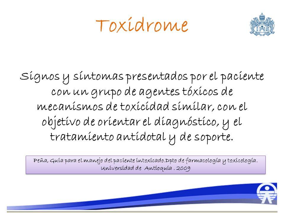 Toxidrome Signos y síntomas presentados por el paciente con un grupo de agentes tóxicos de mecanismos de toxicidad similar, con el objetivo de orienta