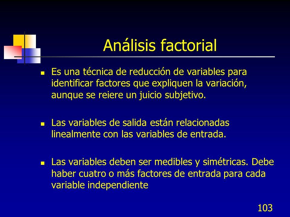 103 Análisis factorial Es una técnica de reducción de variables para identificar factores que expliquen la variación, aunque se reiere un juicio subje