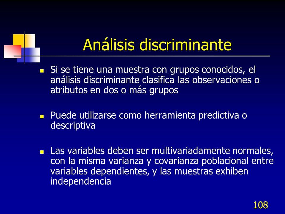 108 Análisis discriminante Si se tiene una muestra con grupos conocidos, el análisis discriminante clasifica las observaciones o atributos en dos o má