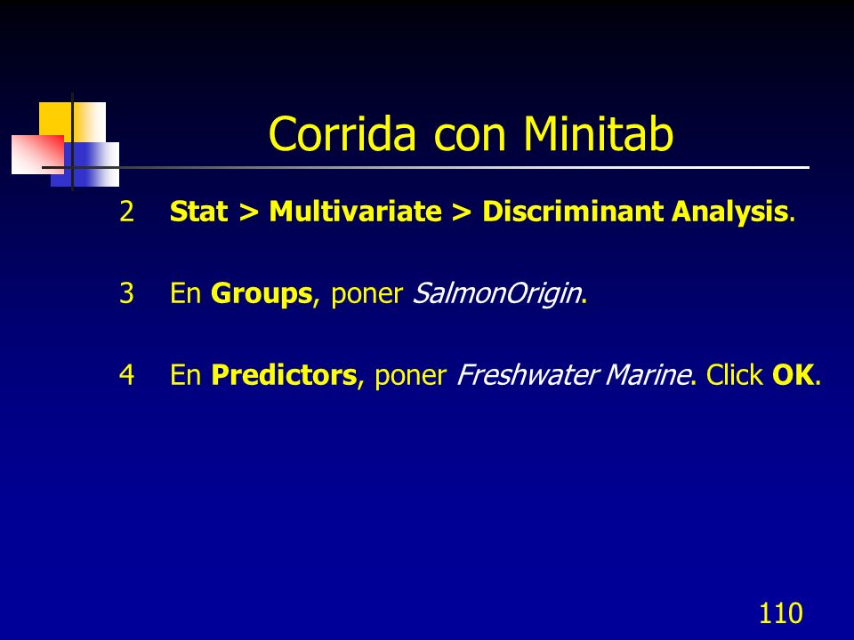 110 Corrida con Minitab 2 Stat > Multivariate > Discriminant Analysis. 3 En Groups, poner SalmonOrigin. 4 En Predictors, poner Freshwater Marine. Clic