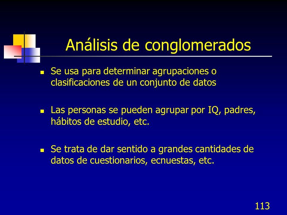 113 Análisis de conglomerados Se usa para determinar agrupaciones o clasificaciones de un conjunto de datos Las personas se pueden agrupar por IQ, pad