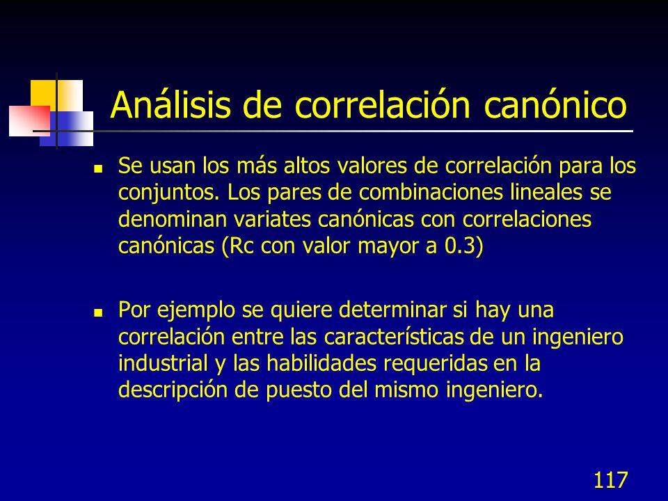 117 Análisis de correlación canónico Se usan los más altos valores de correlación para los conjuntos. Los pares de combinaciones lineales se denominan