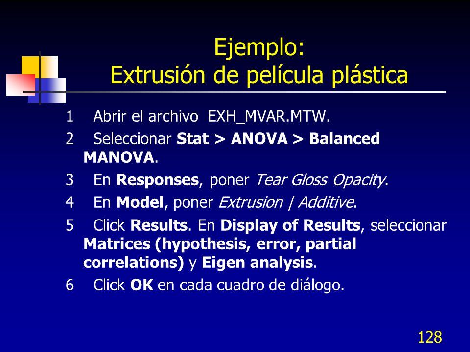 128 Ejemplo: Extrusión de película plástica 1 Abrir el archivo EXH_MVAR.MTW. 2 Seleccionar Stat > ANOVA > Balanced MANOVA. 3 En Responses, poner Tear