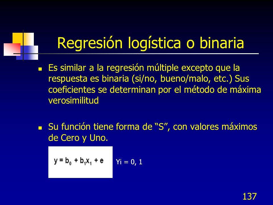 137 Regresión logística o binaria Es similar a la regresión múltiple excepto que la respuesta es binaria (si/no, bueno/malo, etc.) Sus coeficientes se