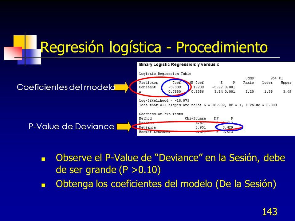 143 Regresión logística - Procedimiento Observe el P-Value de Deviance en la Sesión, debe de ser grande (P >0.10) Obtenga los coeficientes del modelo