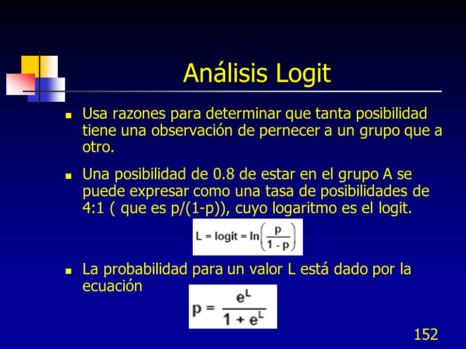 152 Análisis Logit Usa razones para determinar que tanta posibilidad tiene una observación de pernecer a un grupo que a otro. Una posibilidad de 0.8 d