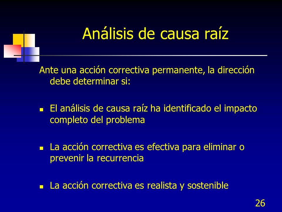 26 Análisis de causa raíz Ante una acción correctiva permanente, la dirección debe determinar si: El análisis de causa raíz ha identificado el impacto