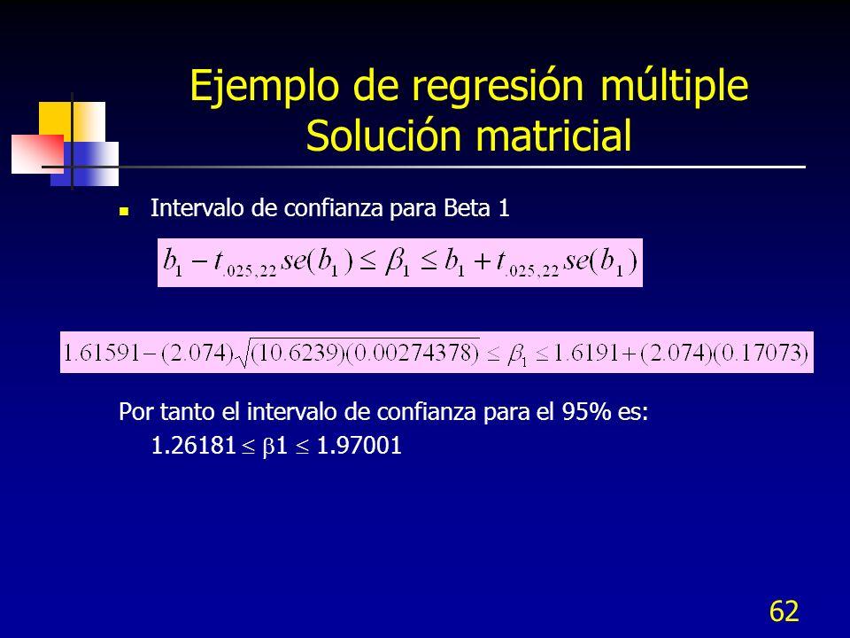 62 Ejemplo de regresión múltiple Solución matricial Intervalo de confianza para Beta 1 Por tanto el intervalo de confianza para el 95% es: 1.26181 1 1