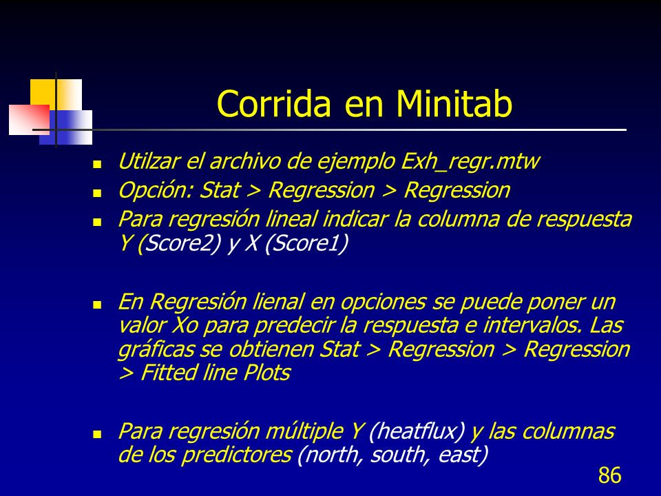 86 Corrida en Minitab Utilzar el archivo de ejemplo Exh_regr.mtw Opción: Stat > Regression > Regression Para regresión lineal indicar la columna de re