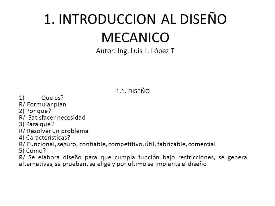 1. INTRODUCCION AL DISEÑO MECANICO Autor: Ing. Luis L. López T 1.1. DISEÑO 1)Que es? R/ Formular plan 2) Por que? R/ Satisfacer necesidad 3) Para que?