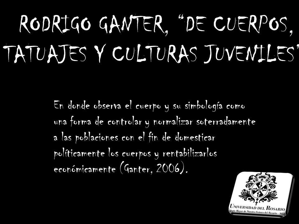 RODRIGO GANTER, DE CUERPOS, TATUAJES Y CULTURAS JUVENILES. En donde observa el cuerpo y su simbología como una forma de controlar y normalizar soterra