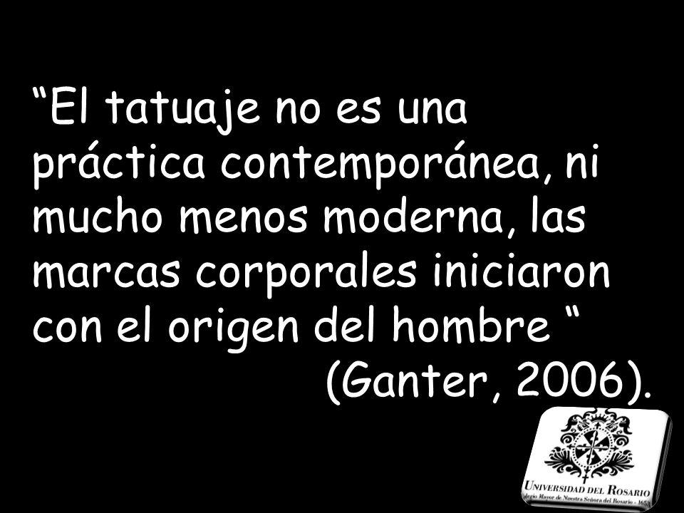 El tatuaje no es una práctica contemporánea, ni mucho menos moderna, las marcas corporales iniciaron con el origen del hombre (Ganter, 2006).