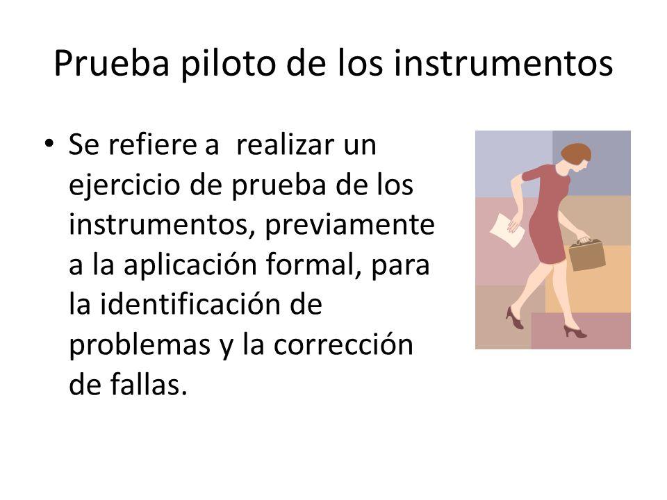 Prueba piloto de los instrumentos Se refiere a realizar un ejercicio de prueba de los instrumentos, previamente a la aplicación formal, para la identi