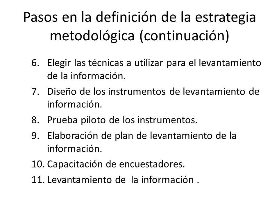 Pasos en la definición de la estrategia metodológica (continuación) 6.Elegir las técnicas a utilizar para el levantamiento de la información. 7.Diseño