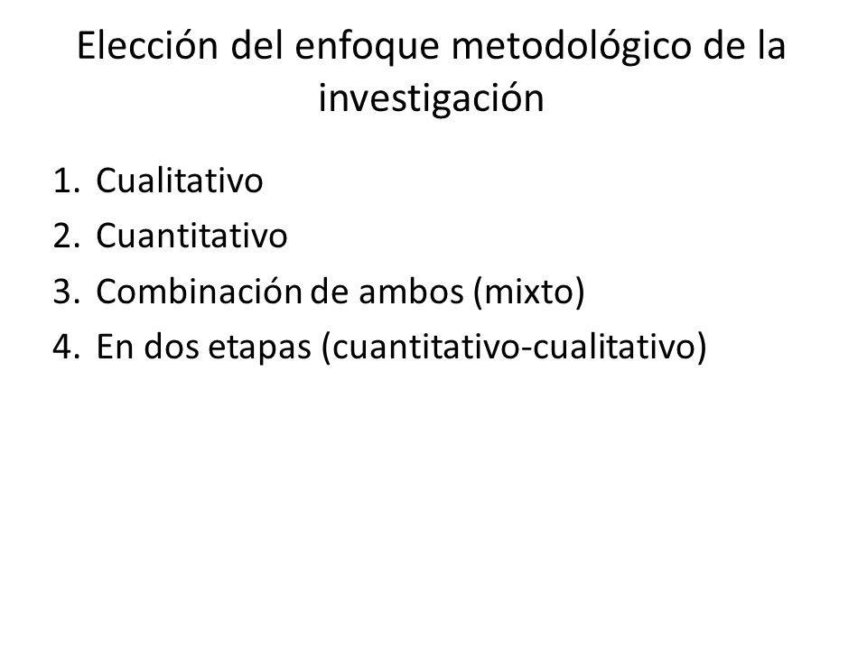 Elección del enfoque metodológico de la investigación 1.Cualitativo 2.Cuantitativo 3.Combinación de ambos (mixto) 4.En dos etapas (cuantitativo-cualit