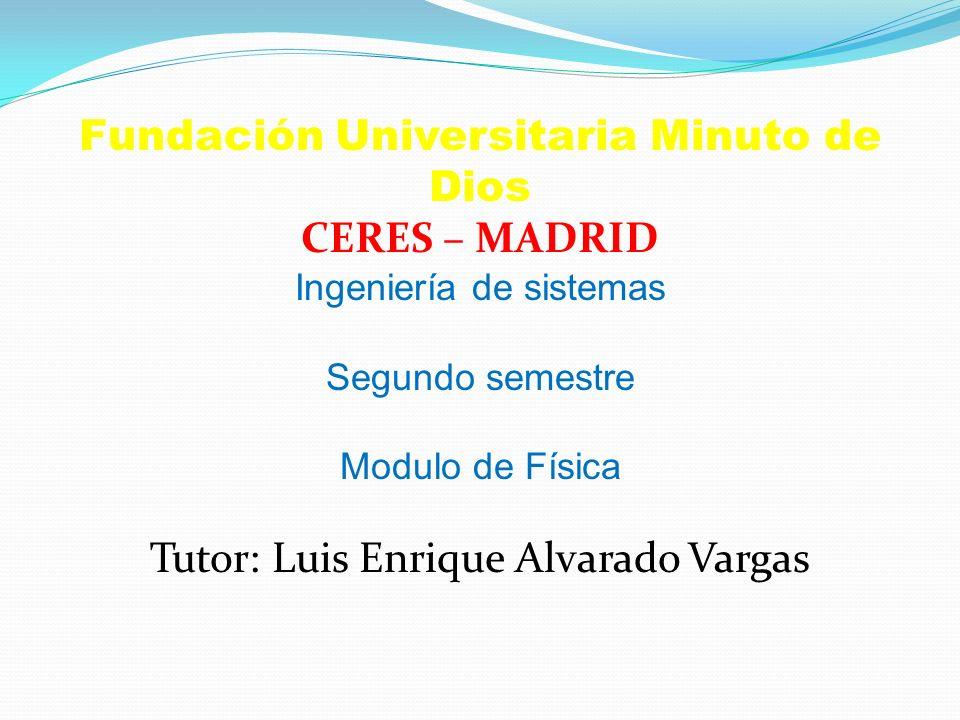 Fundación Universitaria Minuto de Dios CERES – MADRID Ingeniería de sistemas Segundo semestre Modulo de Física Tutor: Luis Enrique Alvarado Vargas