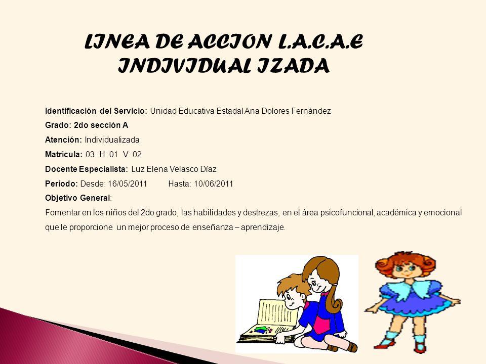 LINEA DE ACCION L.A.C.A.E INDIVIDUAL IZADA Identificación del Servicio: Unidad Educativa Estadal Ana Dolores Fernández Grado: 2do sección A Atención:
