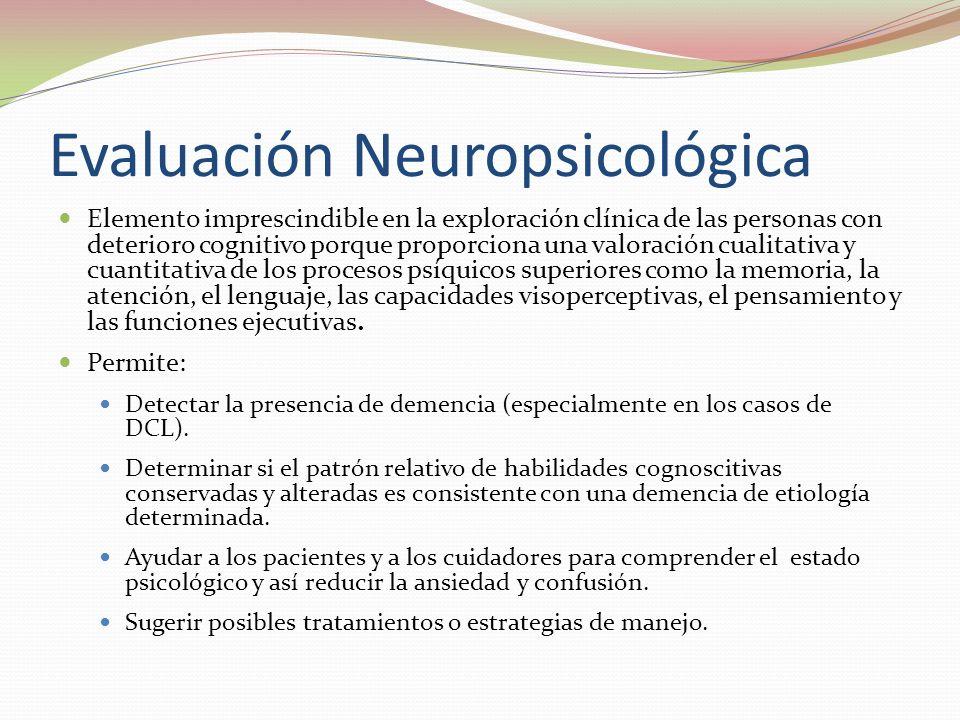 Evaluación Neuropsicológica Elemento imprescindible en la exploración clínica de las personas con deterioro cognitivo porque proporciona una valoración cualitativa y cuantitativa de los procesos psíquicos superiores como la memoria, la atención, el lenguaje, las capacidades visoperceptivas, el pensamiento y las funciones ejecutivas.