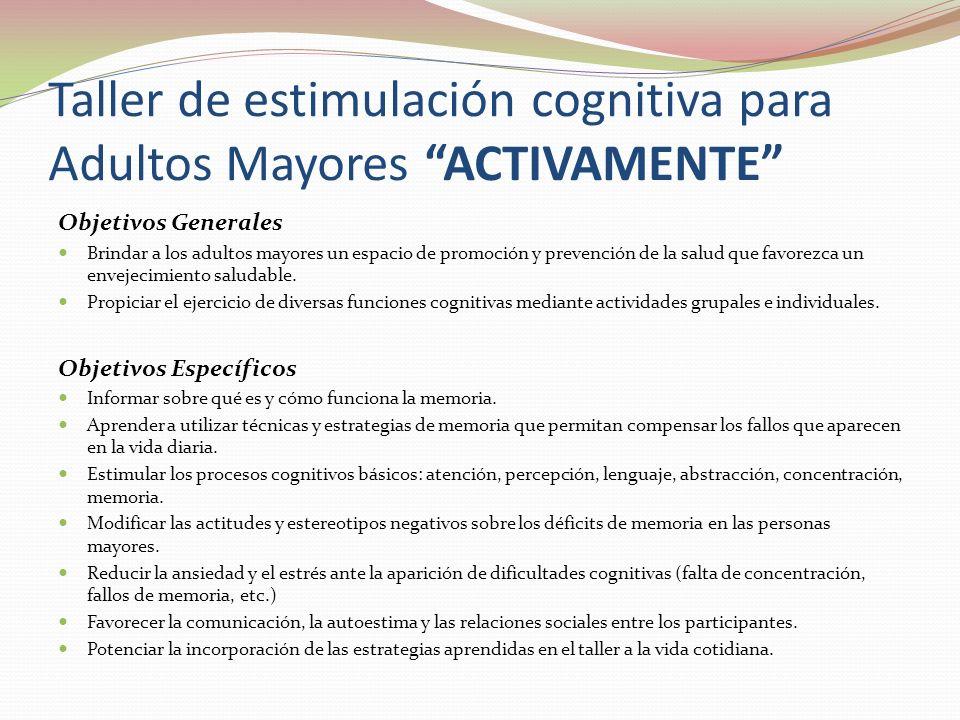 Taller de estimulación cognitiva para Adultos Mayores ACTIVAMENTE Objetivos Generales Brindar a los adultos mayores un espacio de promoción y prevención de la salud que favorezca un envejecimiento saludable.