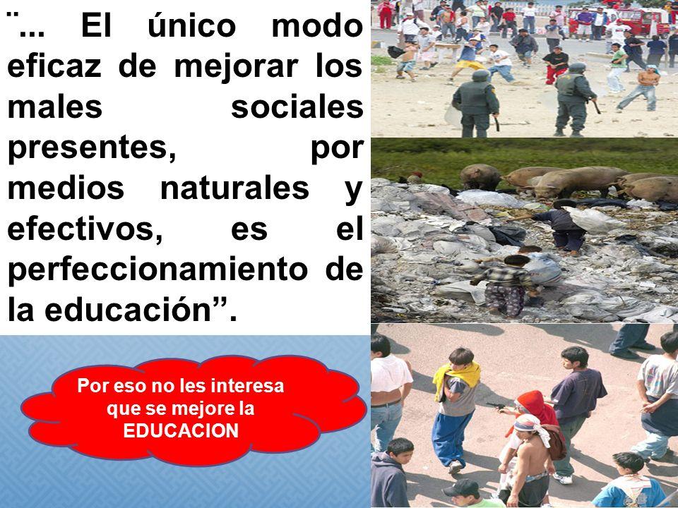 ¨... El único modo eficaz de mejorar los males sociales presentes, por medios naturales y efectivos, es el perfeccionamiento de la educación. Por eso